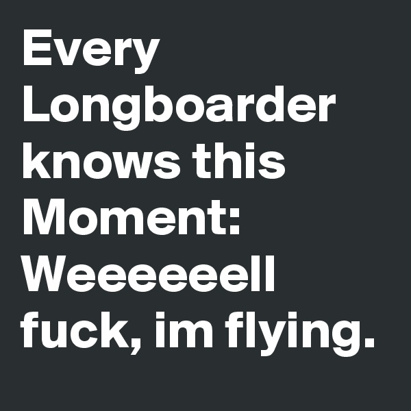 Every Longboarder knows this Moment: Weeeeeell fuck, im flying.