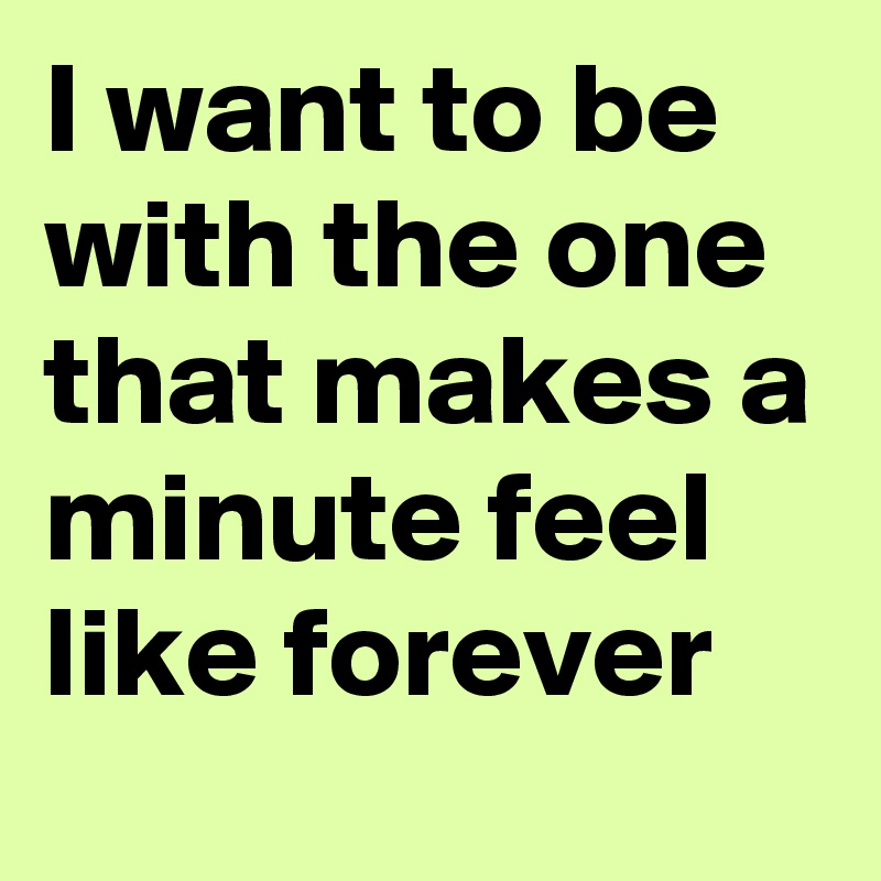 I want to be with the one that makes a minute feel like forever