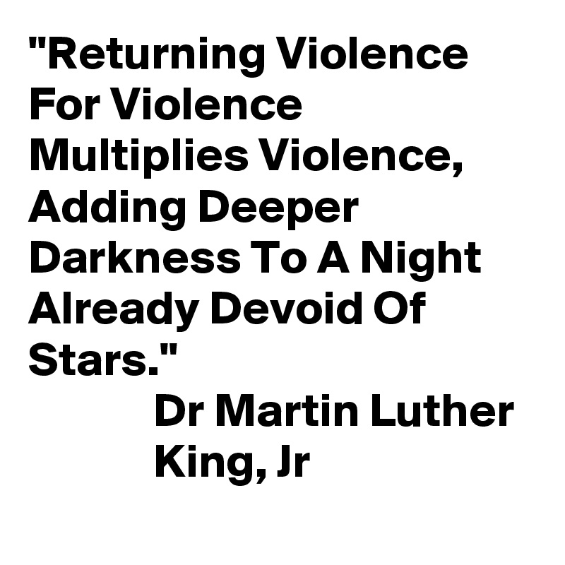 """""""Returning Violence For Violence Multiplies Violence, Adding Deeper Darkness To A Night Already Devoid Of Stars.""""              Dr Martin Luther               King, Jr"""