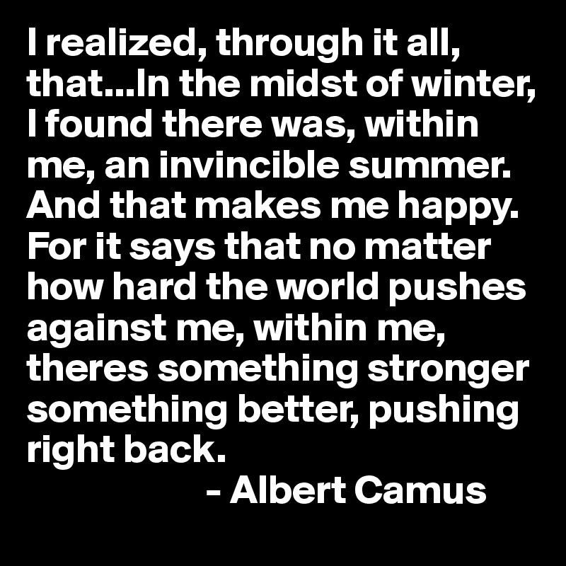 I realized, through it all, that...In the midst of winter, I found there was, within me, an invincible summer. And that makes me happy. For it says that no matter how hard the world pushes against me, within me, theres something stronger  something better, pushing right back.                       - Albert Camus