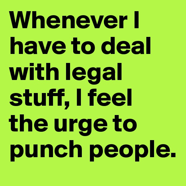 Whenever I have to deal with legal stuff, I feel the urge to punch people.
