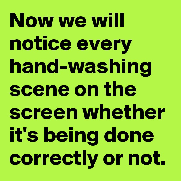 Now we will notice every hand-washing scene on the screen whether it's being done correctly or not.