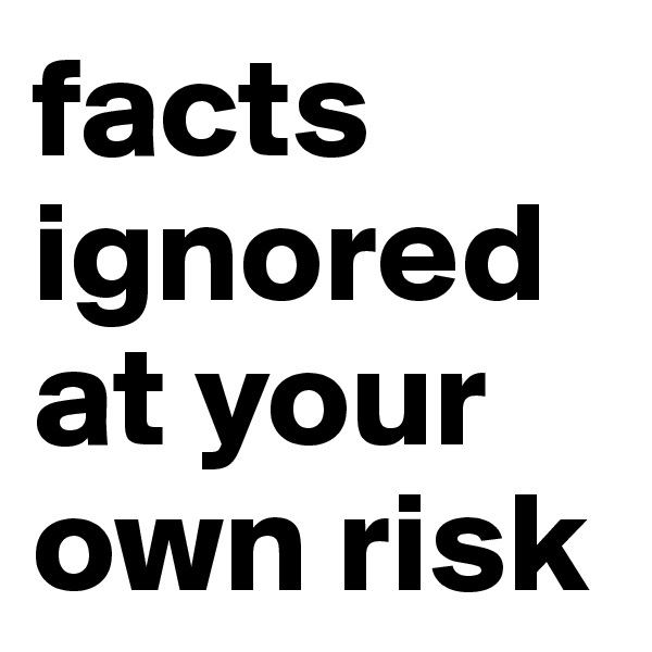 facts ignored  at your own risk