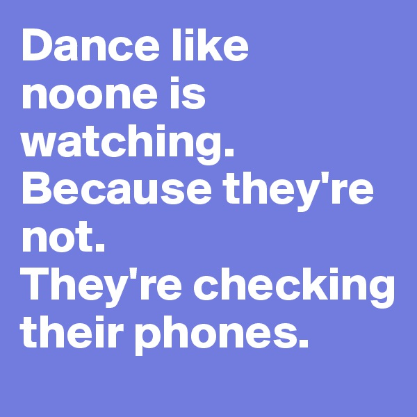 Dance like noone is watching.  Because they're not.  They're checking their phones.