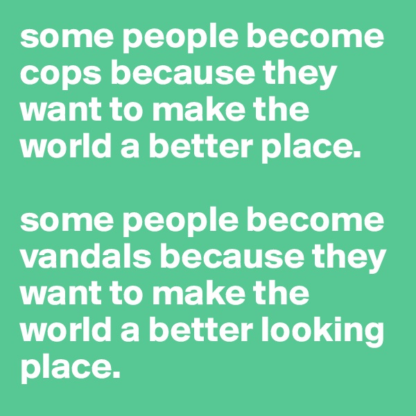 some people become cops because they want to make the world a better place.   some people become vandals because they want to make the world a better looking place.