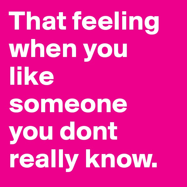 That feeling when you like someone you dont really know.