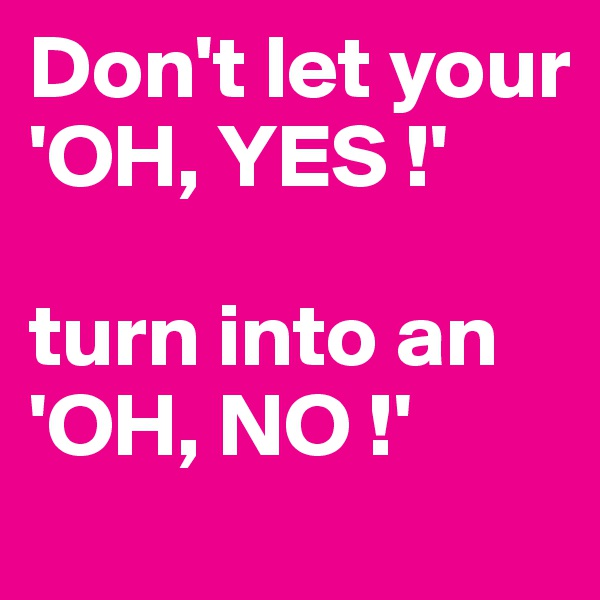 Don't let your 'OH, YES !'   turn into an 'OH, NO !'