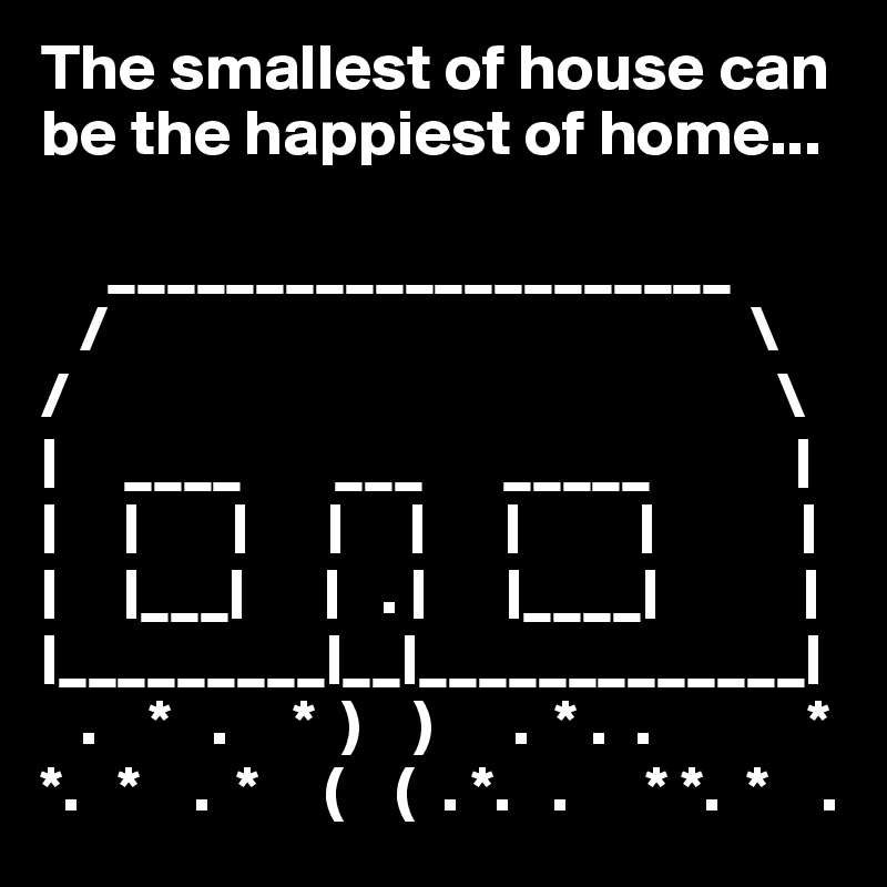 The smallest of house can  be the happiest of home...       _____________________    /                                                 \ /                                                      \ |     ____       ___      _____           | |     |       |      |     |      |         |           | |     |___|      |   . |      |____|           | |_________|__|_____________|    .    *   .     *  )    )      .  * .  .            * *.   *    .  *     (    (  . *.   .      * *.  *    .