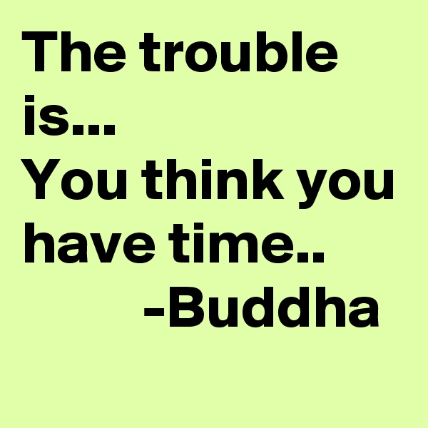 The trouble is... You think you have time..           -Buddha
