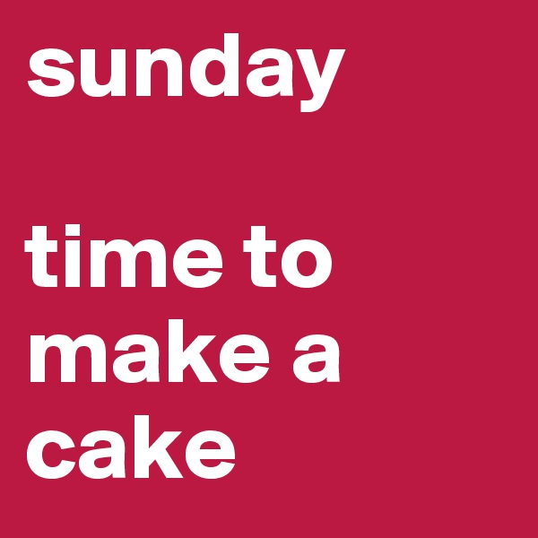 sunday  time to make a cake