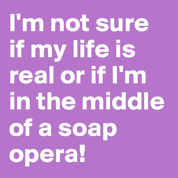I'm not sure if my life is real or if I'm in the middle of a soap opera!