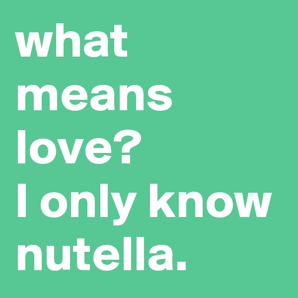 what means love?  I only know nutella.
