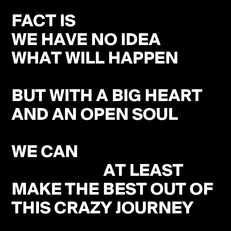 FACT IS WE HAVE NO IDEA WHAT WILL HAPPEN  BUT WITH A BIG HEART AND AN OPEN SOUL  WE CAN                           AT LEAST MAKE THE BEST OUT OF THIS CRAZY JOURNEY