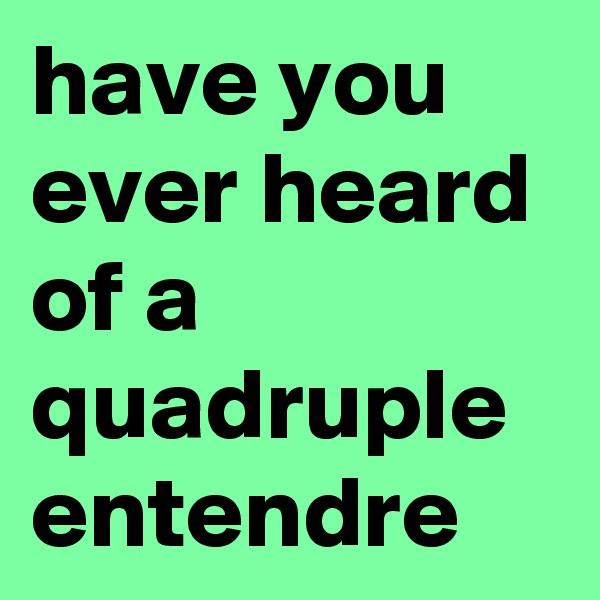 have you ever heard of a quadruple entendre