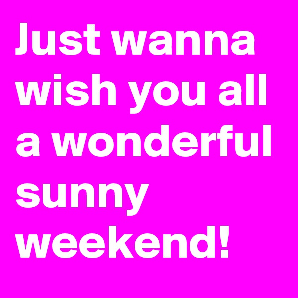 Just wanna wish you all a wonderful sunny weekend!