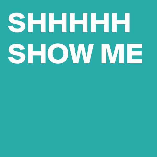 SHHHHH  SHOW ME