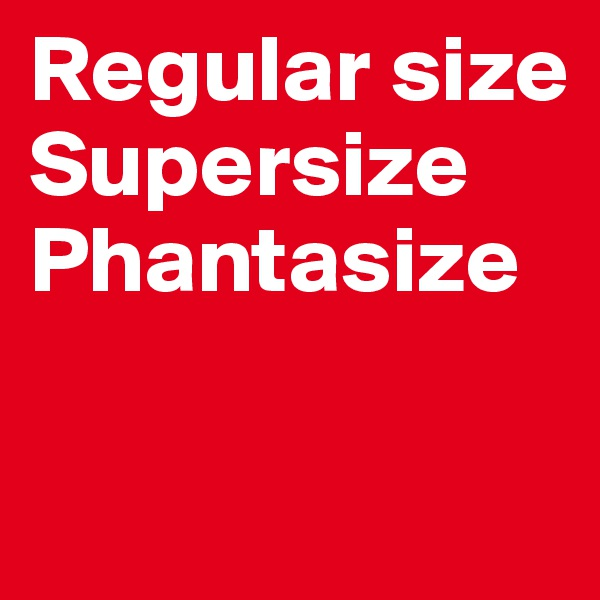Regular size Supersize Phantasize