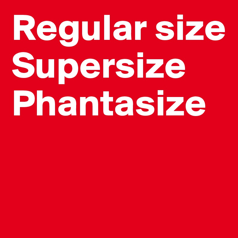 Regular size Supersize Phantasize