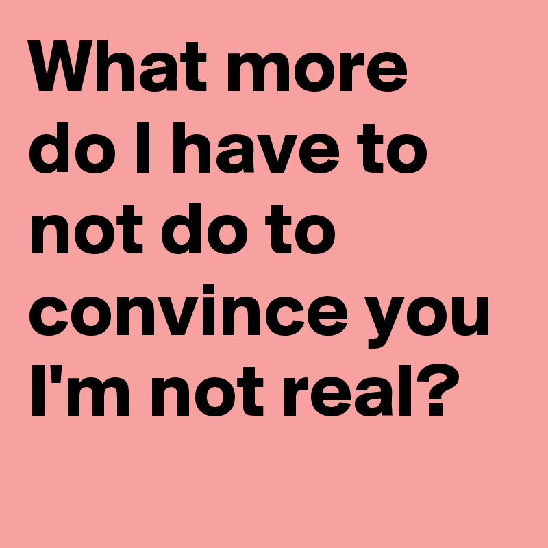 What more do I have to not do to convince you I'm not real?
