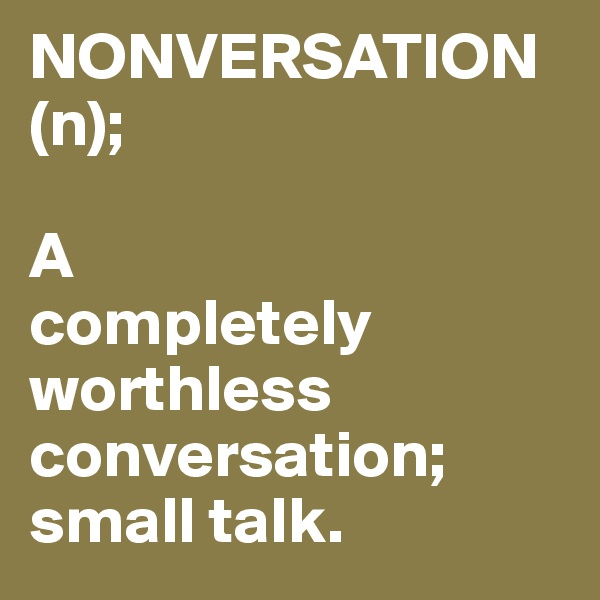 NONVERSATION (n);  A completely worthless conversation; small talk.