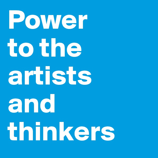 Power  to the artists  and thinkers
