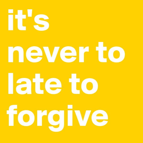 it's never to late to forgive