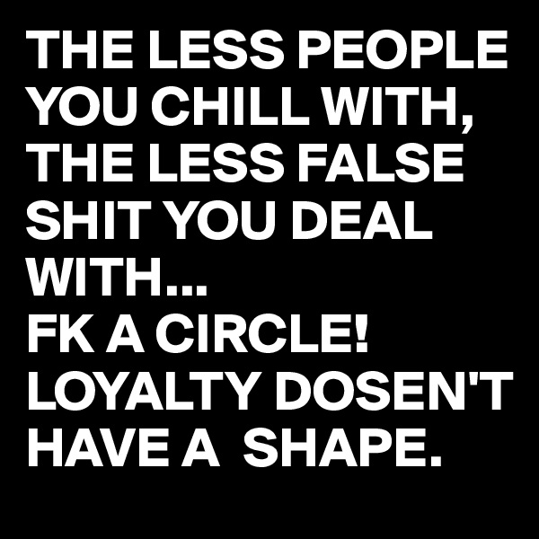 THE LESS PEOPLE YOU CHILL WITH, THE LESS FALSE SHIT YOU DEAL WITH... FK A CIRCLE! LOYALTY DOSEN'T HAVE A  SHAPE.