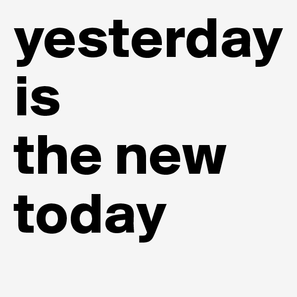 yesterday is the new today