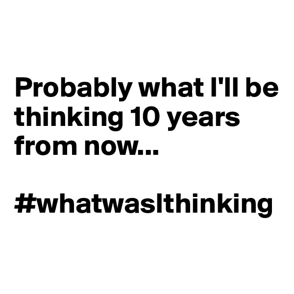 Probably what I'll be thinking 10 years from now...  #whatwasIthinking
