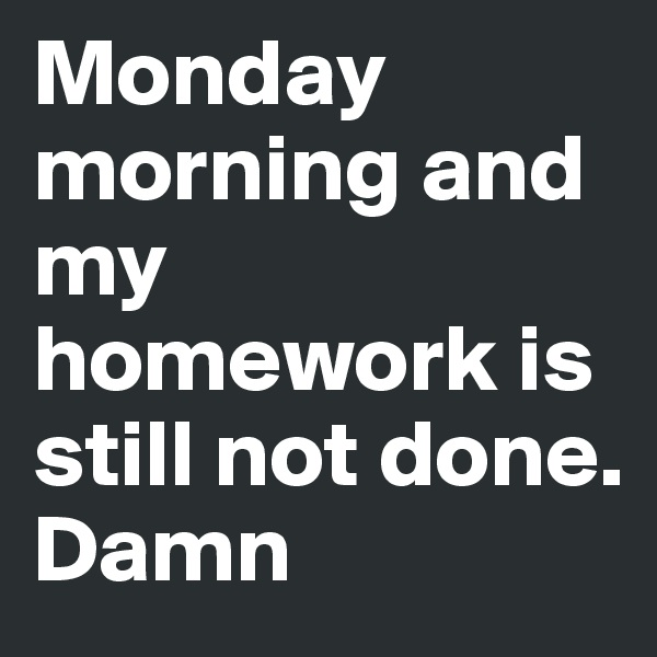 Monday morning and my homework is still not done. Damn