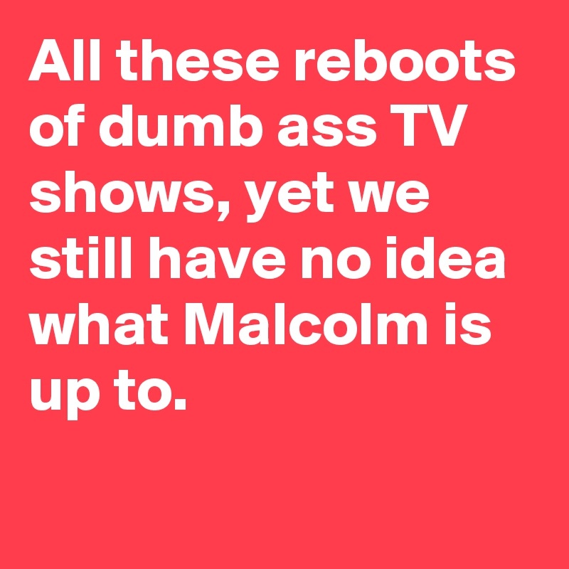 All these reboots of dumb ass TV shows, yet we still have no idea what Malcolm is up to.