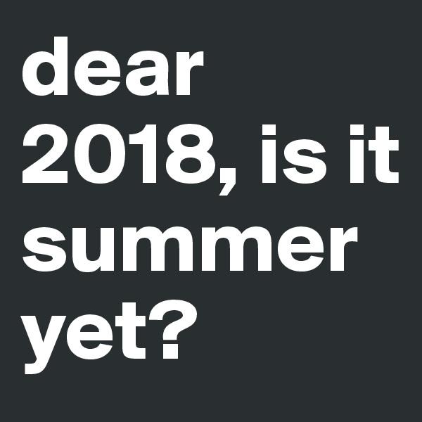 dear 2018, is it summer         yet?
