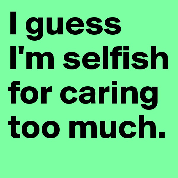 I guess I'm selfish for caring too much.