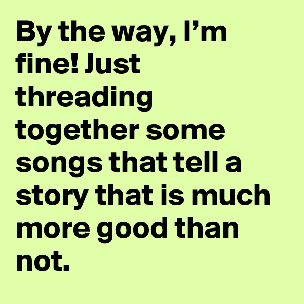 By the way, I'm fine! Just threading together some songs that tell a story that is much more good than not.