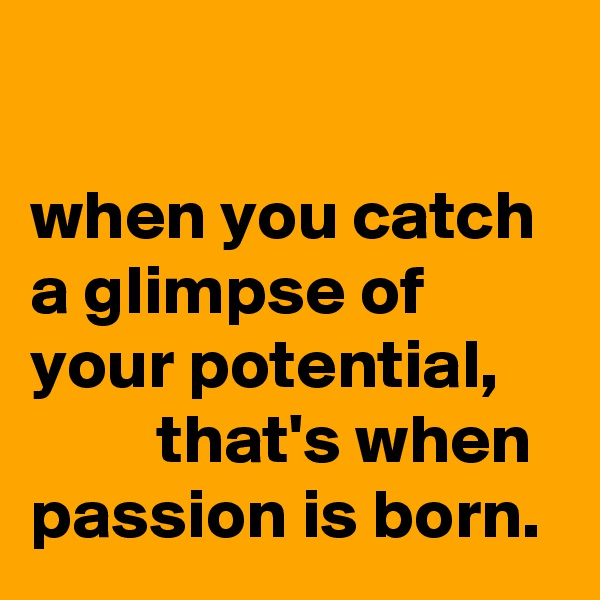 when you catch a glimpse of your potential,              that's when passion is born.