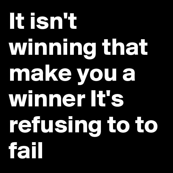 It isn't winning that make you a winner It's   refusing to to fail