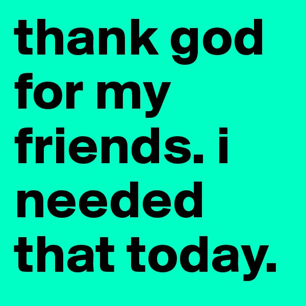 thank god for my friends. i needed that today.