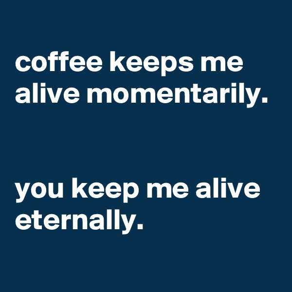 coffee keeps me alive momentarily.   you keep me alive eternally.