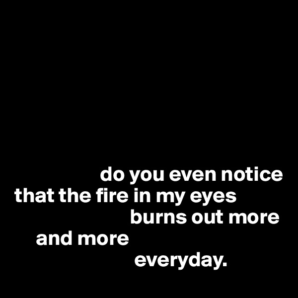 do you even notice  that the fire in my eyes                            burns out more      and more                              everyday.