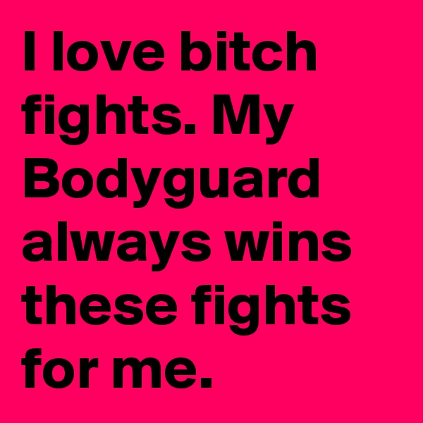I love bitch fights. My Bodyguard always wins these fights for me.