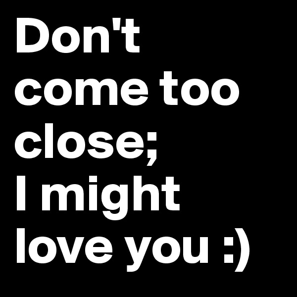 Don't come too close;  I might love you :)