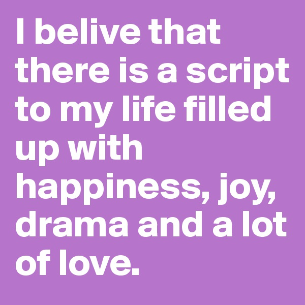 I belive that there is a script to my life filled up with happiness, joy, drama and a lot of love.