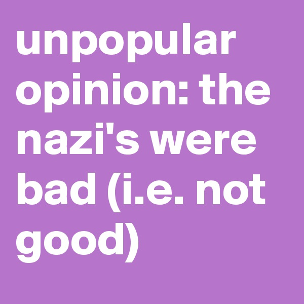 unpopular opinion: the nazi's were bad (i.e. not good)