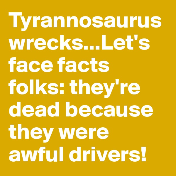 Tyrannosaurus wrecks...Let's face facts folks: they're dead because they were awful drivers!