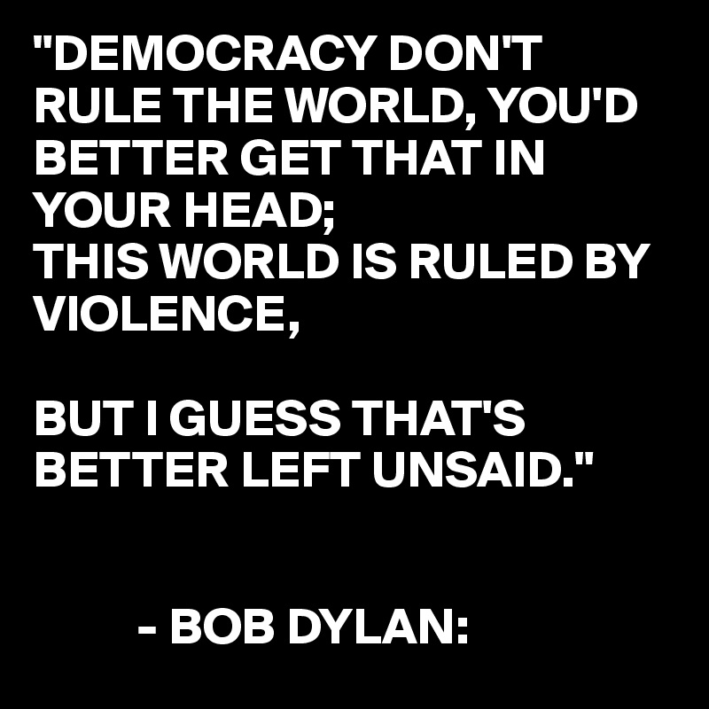 """DEMOCRACY DON'T RULE THE WORLD, YOU'D BETTER GET THAT IN YOUR HEAD; THIS WORLD IS RULED BY VIOLENCE,  BUT I GUESS THAT'S BETTER LEFT UNSAID.""             - BOB DYLAN:"