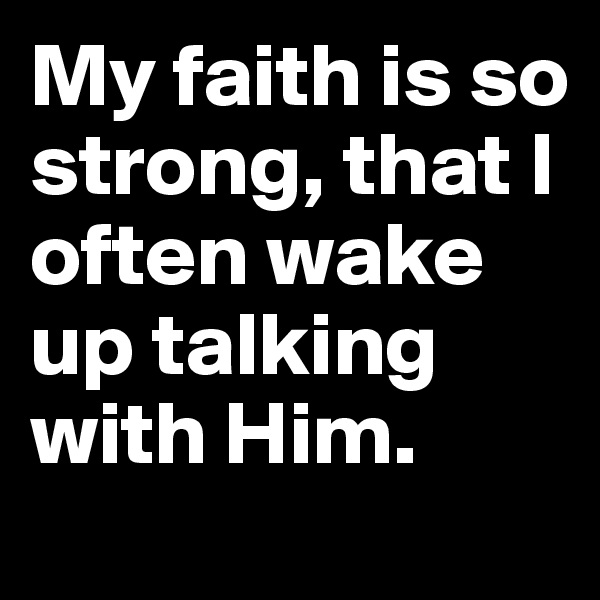 My faith is so strong, that I often wake up talking with Him.