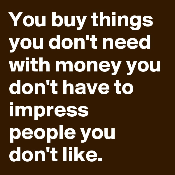 You buy things you don't need with money you don't have to impress people you don't like.