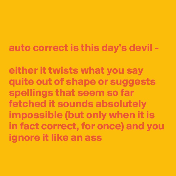 auto correct is this day's devil -   either it twists what you say quite out of shape or suggests spellings that seem so far fetched it sounds absolutely impossible (but only when it is in fact correct, for once) and you ignore it like an ass