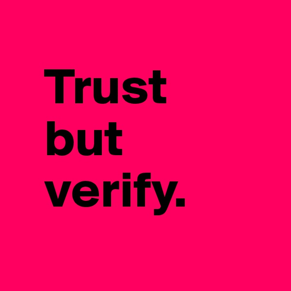 Trust     but    verify.