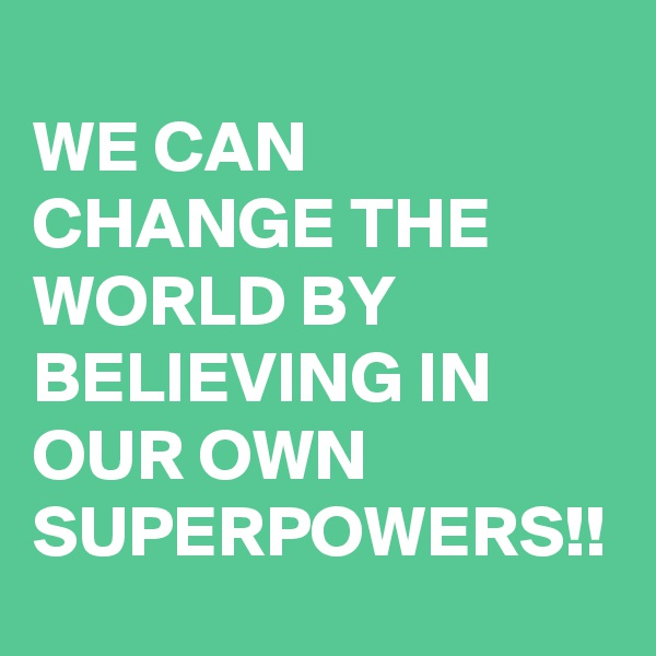 WE CAN CHANGE THE WORLD BY BELIEVING IN OUR OWN SUPERPOWERS!!